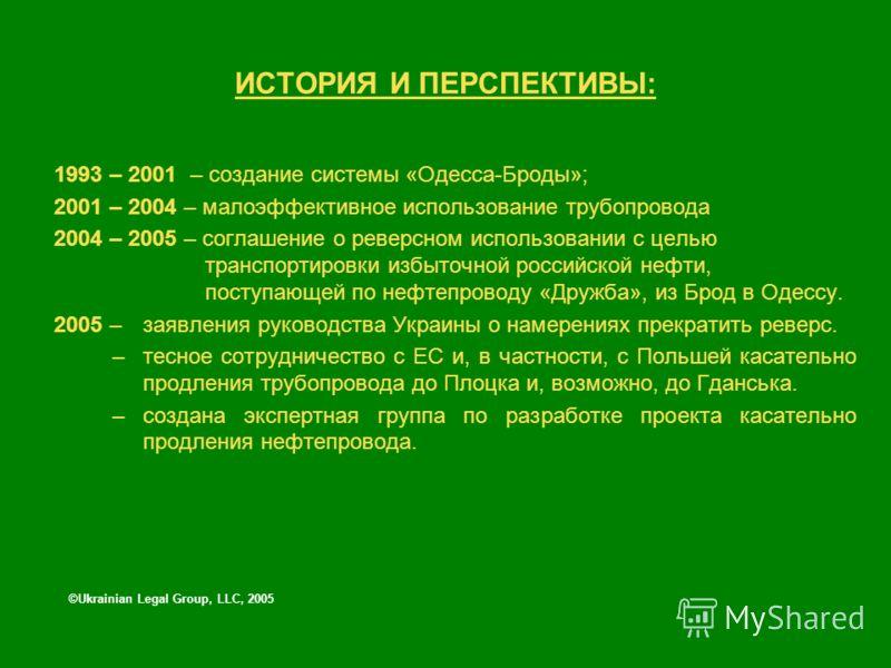 ИСТОРИЯ И ПЕРСПЕКТИВЫ: 1993 – 2001 – создание системы «Одесса-Броды»; 2001 – 2004 – малоэффективное использование трубопровода 2004 – 2005 – соглашение о реверсном использовании с целью транспортировки избыточной российской нефти, поступающей по нефт