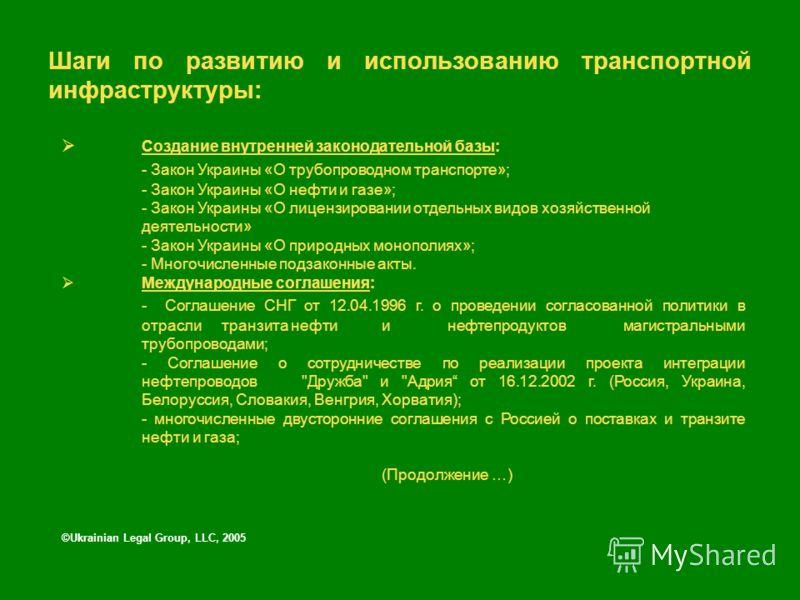 Шаги по развитию и использованию транспортной инфраструктуры: ©Ukrainian Legal Group, LLC, 2005 Создание внутренней законодательной базы: - Закон Украины «О трубопроводном транспорте»; - Закон Украины «О нефти и газе»; - Закон Украины «О лицензирован