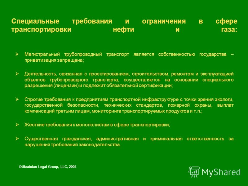 ©Ukrainian Legal Group, LLC, 2005 Специальные требования и ограничения в сфере транспортировки нефти и газа: Магистральный трубопроводный транспорт является собственностью государства – приватизация запрещена; Деятельность, связанная с проектирование