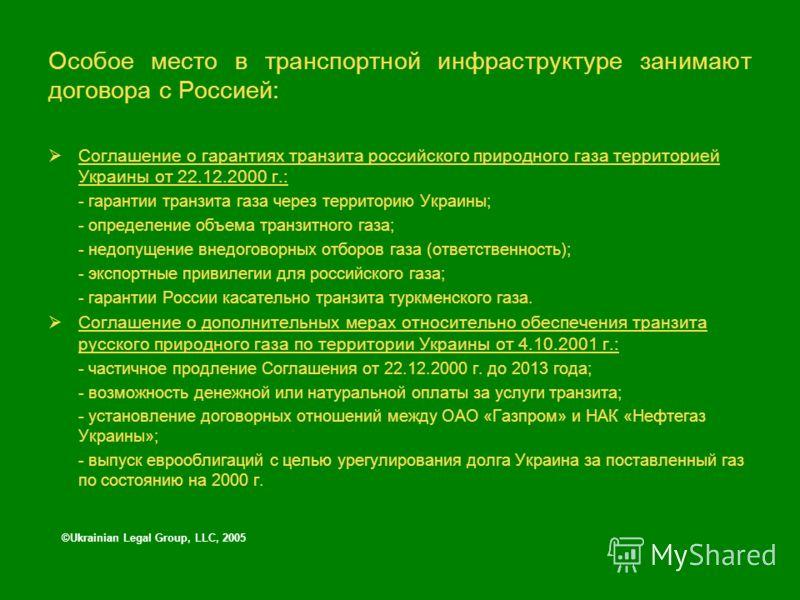 Особое место в транспортной инфраструктуре занимают договора с Россией: Соглашение о гарантиях транзита российского природного газа территорией Украины от 22.12.2000 г.: - гарантии транзита газа через территорию Украины; - определение объема транзитн