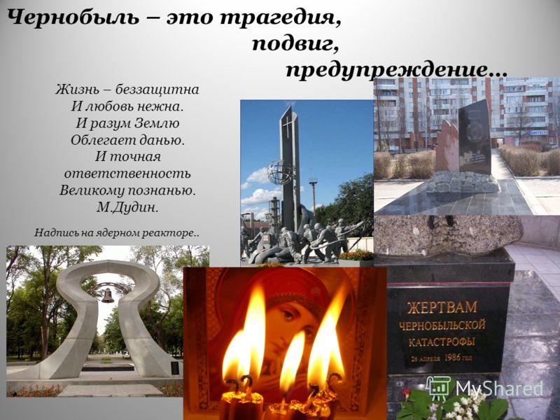 Чернобыль – это трагедия, подвиг, предупреждение… Жизнь – беззащитна И любовь нежна. И разум Землю Облегает данью. И точная ответственность Великому познанью. М.Дудин. Надпись на ядерном реакторе..