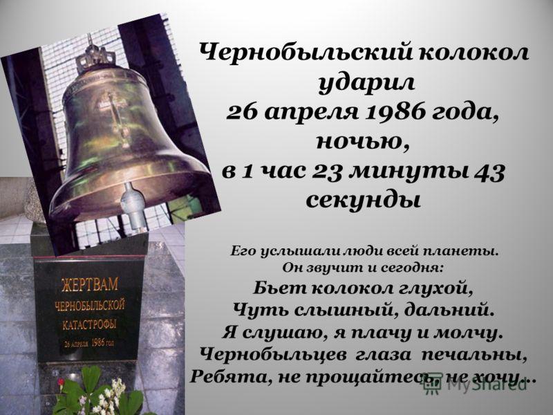 Чернобыльский колокол ударил 26 апреля 1986 года, ночью, в 1 час 23 минуты 43 секунды Его услышали люди всей планеты. Он звучит и сегодня: Бьет колокол глухой, Чуть слышный, дальний. Я слушаю, я плачу и молчу. Чернобыльцев глаза печальны, Ребята, не