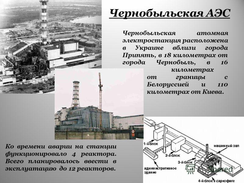 Чернобыльская АЭС Чернобыльская атомная электростанция расположена в Украине вблизи города Припять, в 18 километрах от города Чернобыль, в 16 километрах от границы с Белоруссией и 110 километрах от Киева. Ко времени аварии на станции функционировало