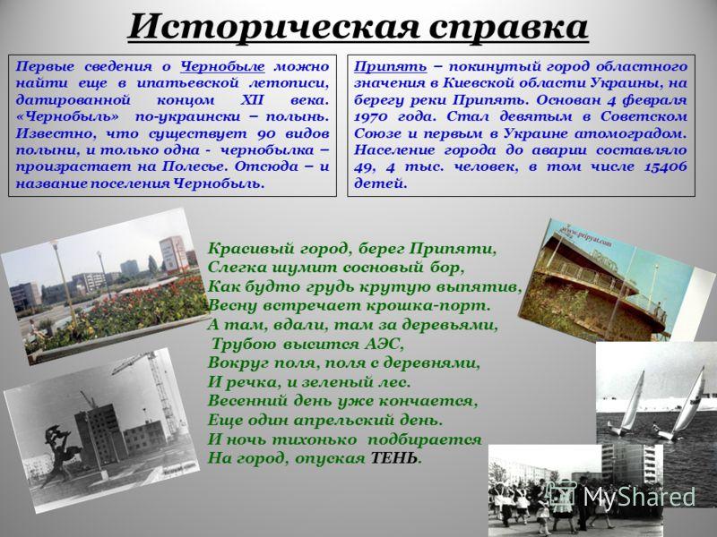 Историческая справка Первые сведения о Чернобыле можно найти еще в ипатьевской летописи, датированной концом XII века. «Чернобыль» по-украински – полынь. Известно, что существует 90 видов полыни, и только одна - чернобылка – произрастает на Полесье.