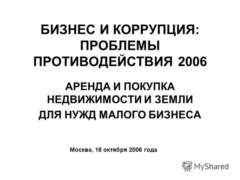 БИЗНЕС И КОРРУПЦИЯ: ПРОБЛЕМЫ ПРОТИВОДЕЙСТВИЯ 2006 АРЕНДА И ПОКУПКА НЕДВИЖИМОСТИ И ЗЕМЛИ ДЛЯ НУЖД МАЛОГО БИЗНЕСА Москва, 18 октября 2006 года