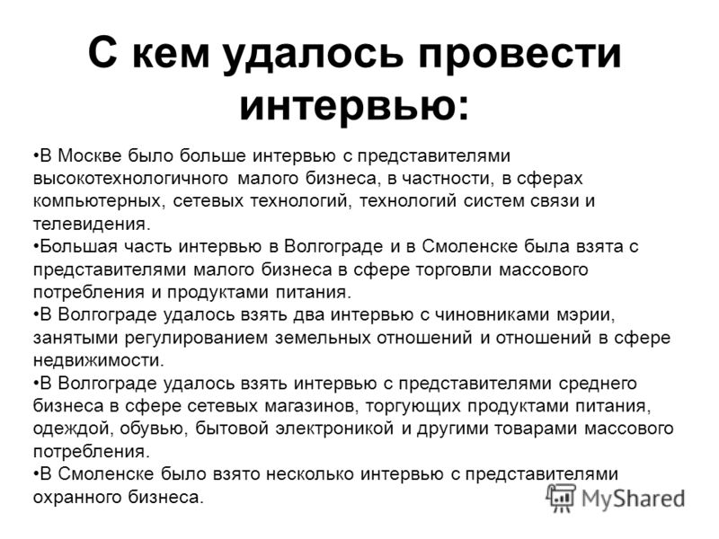С кем удалось провести интервью: В Москве было больше интервью с представителями высокотехнологичного малого бизнеса, в частности, в сферах компьютерных, сетевых технологий, технологий систем связи и телевидения. Большая часть интервью в Волгограде и