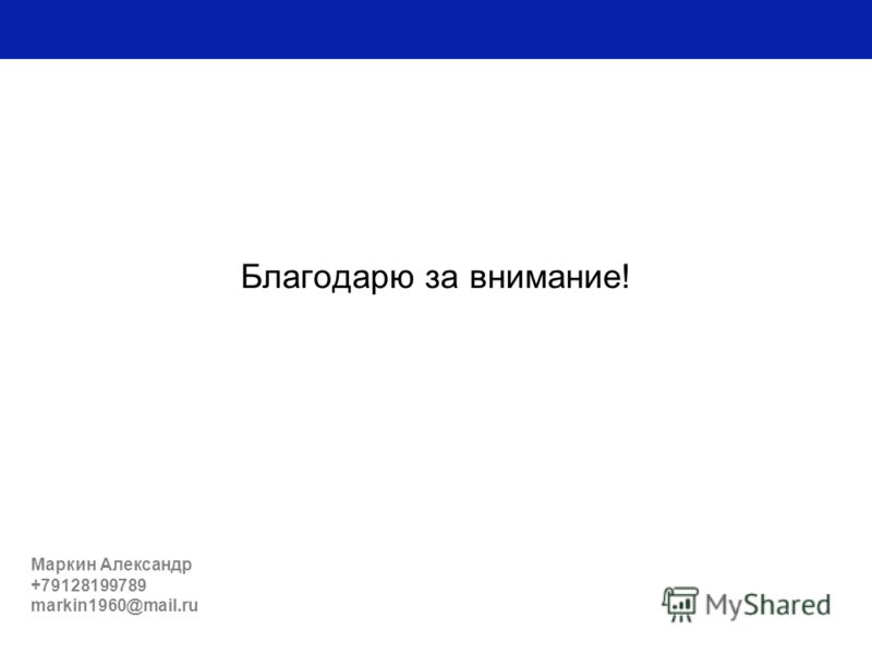 Благодарю за внимание! Маркин Александр +79128199789 markin1960@mail.ru