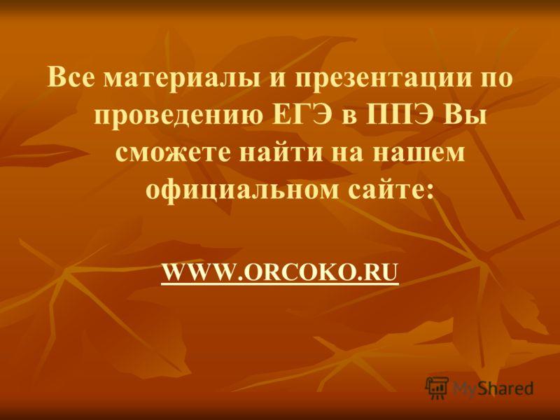 Все материалы и презентации по проведению ЕГЭ в ППЭ Вы сможете найти на нашем официальном сайте: WWW.ORCOKO.RU