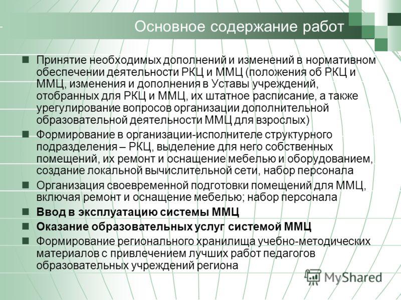 Основное содержание работ Принятие необходимых дополнений и изменений в нормативном обеспечении деятельности РКЦ и ММЦ (положения об РКЦ и ММЦ, изменения и дополнения в Уставы учреждений, отобранных для РКЦ и ММЦ, их штатное расписание, а также урегу