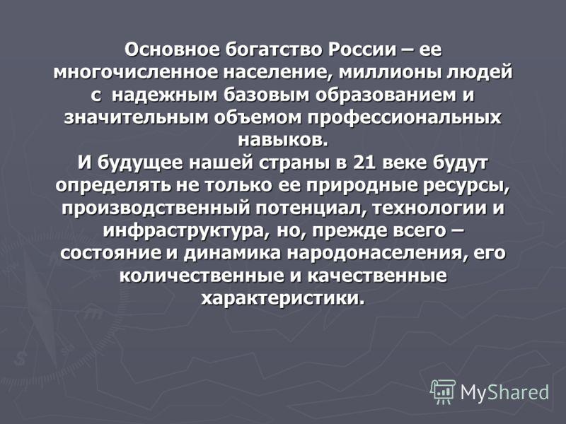Основное богатство России – ее многочисленное население, миллионы людей с надежным базовым образованием и значительным объемом профессиональных навыков. И будущее нашей страны в 21 веке будут определять не только ее природные ресурсы, производственны