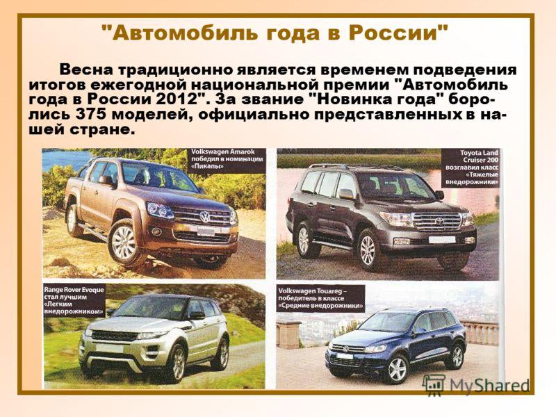 Автомобиль года в России Весна традиционно является временем подведения итогов ежегодной национальной премии Автомобиль года в России 2012. За звание Новинка года боро- лись 375 моделей, официально представленных в на- шей стране.