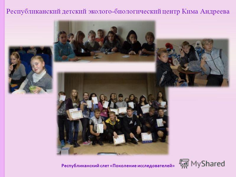 Республиканский детский эколого-биологический центр Кима Андреева Республиканский слет «Поколение исследователей»