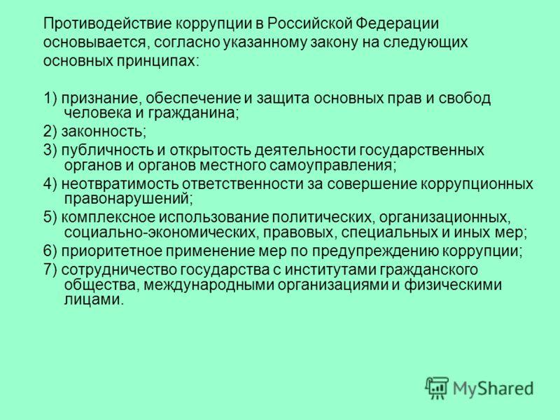Противодействие коррупции в Российской Федерации основывается, согласно указанному закону на следующих основных принципах: 1) признание, обеспечение и защита основных прав и свобод человека и гражданина; 2) законность; 3) публичность и открытость дея