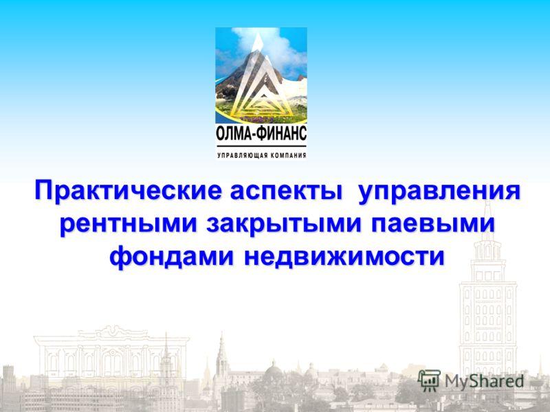Управляющая компания «ОЛМА – ФИНАНС» Стр. 1 Практические аспекты управления рентными закрытыми паевыми фондами недвижимости