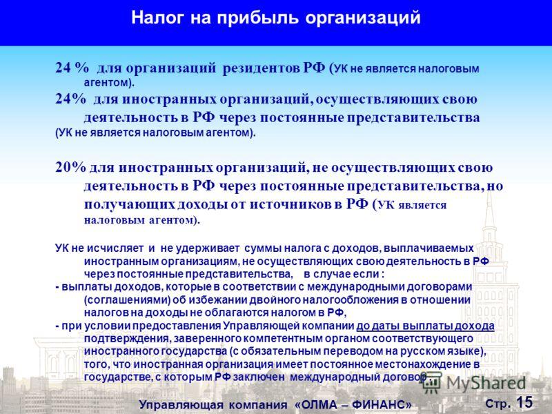Управляющая компания «ОЛМА – ФИНАНС» Стр. 15 Налог на прибыль организаций 24 % для организаций резидентов РФ ( УК не является налоговым агентом). 24% для иностранных организаций, осуществляющих свою деятельность в РФ через постоянные представительств