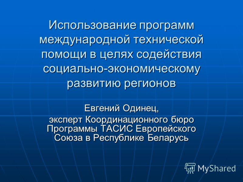 Использование программ международной технической помощи в целях содействия социально-экономическому развитию регионов Евгений Одинец, эксперт Координационного бюро Программы ТАСИС Европейского Союза в Республике Беларусь