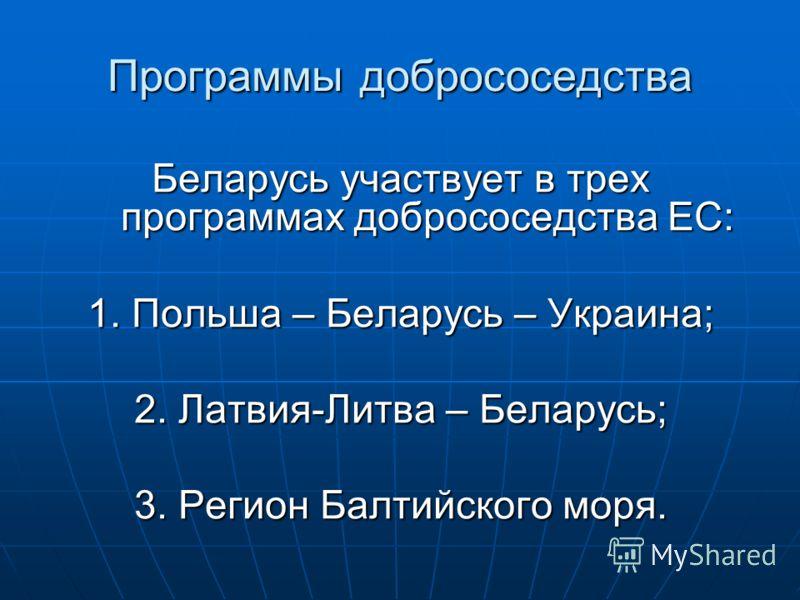 Программы добрососедства Беларусь участвует в трех программах добрососедства ЕС: 1. Польша – Беларусь – Украина; 2. Латвия-Литва – Беларусь; 3. Регион Балтийского моря.