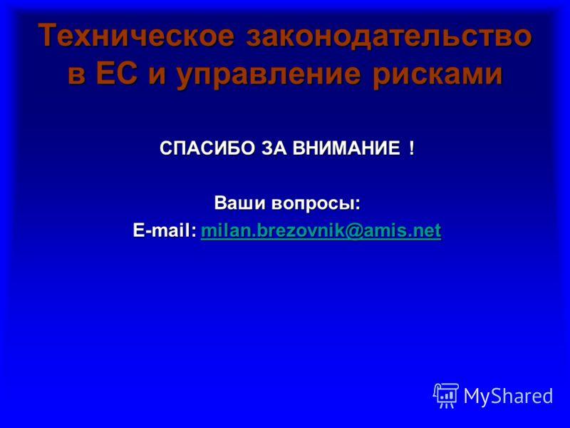 Техническое законодательство в ЕС и управление рисками СПАСИБО ЗА ВНИМАНИЕ ! Ваши вопросы: E-mail: milan.brezovnik@amis.net milan.brezovnik@amis.net