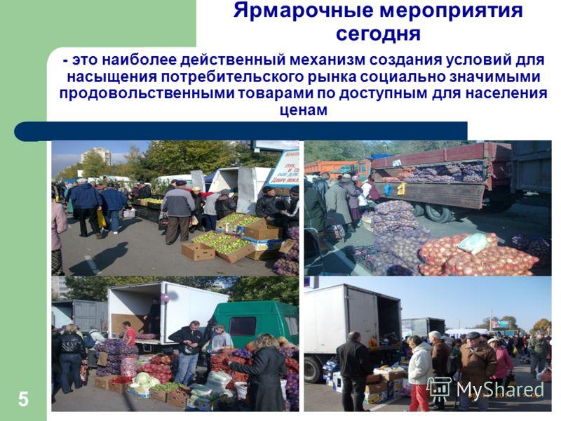 5 - это наиболее действенный механизм создания условий для насыщения потребительского рынка социально значимыми продовольственными товарами по доступным для населения ценам Ярмарочные мероприятия сегодня