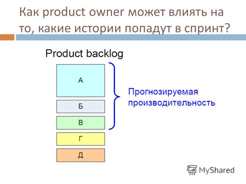 Как product owner может влиять на то, какие истории попадут в спринт ?