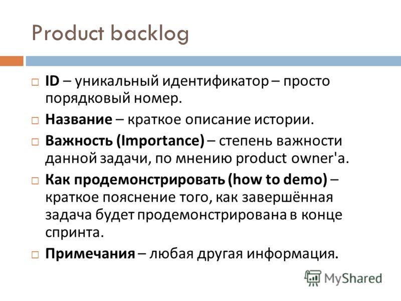 Product backlog ID – уникальный идентификатор – просто порядковый номер. Название – краткое описание истории. Важность (Importance) – степень важности данной задачи, по мнению product owner' а. Как продемонстрировать (how to demo) – краткое пояснение