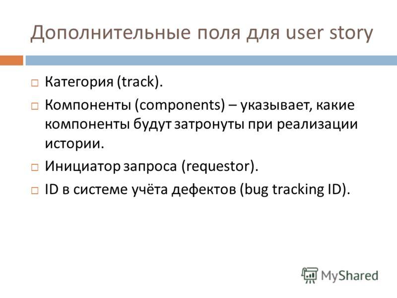 Дополнительные поля для user story Категория (track). Компоненты (components) – указывает, какие компоненты будут затронуты при реализации истории. Инициатор запроса (requestor). ID в системе учёта дефектов (bug tracking ID).