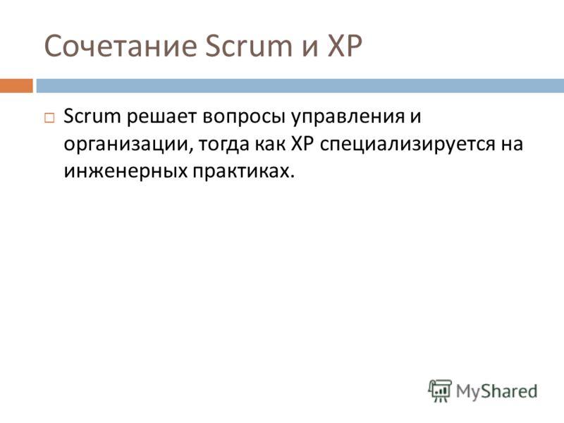 Сочетание Scrum и XP Scrum решает вопросы управления и организации, тогда как XP специализируется на инженерных практиках.