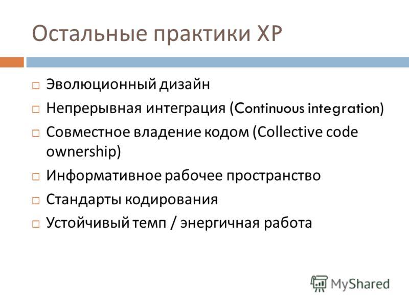 Остальные практики XP Эволюционный дизайн Непрерывная интеграция (Continuous integration) Совместное владение кодом (Collective code ownership) Информативное рабочее пространство Стандарты кодирования Устойчивый темп / энергичная работа