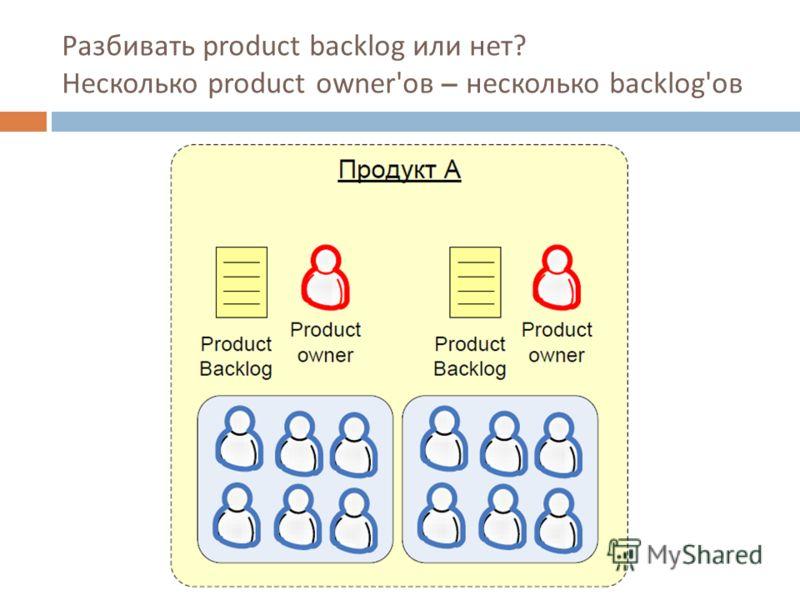 Разбивать product backlog или нет ? Несколько product owner'ов – несколько backlog'ов