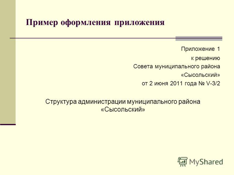 Пример оформления приложения Приложение 1 к решению Совета муниципального района «Сысольский» от 2 июня 2011 года V-3/2 Структура администрации муниципального района «Сысольский»