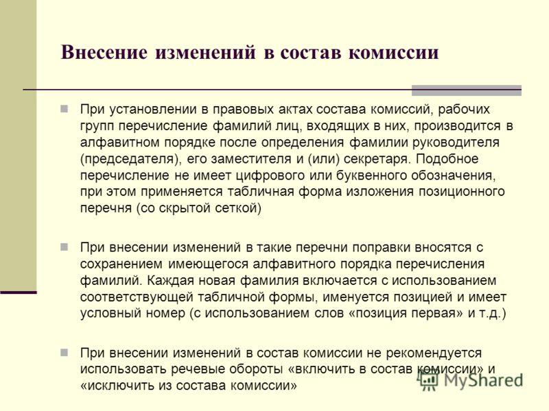 Внесение изменений в состав комиссии При установлении в правовых актах состава комиссий, рабочих групп перечисление фамилий лиц, входящих в них, производится в алфавитном порядке после определения фамилии руководителя (председателя), его заместителя