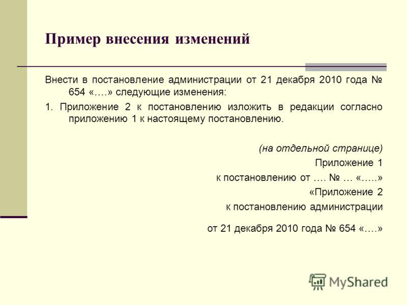 Пример внесения изменений Внести в постановление администрации от 21 декабря 2010 года 654 «….» следующие изменения: 1. Приложение 2 к постановлению изложить в редакции согласно приложению 1 к настоящему постановлению. (на отдельной странице) Приложе