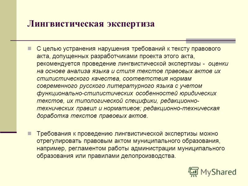 Лингвистическая экспертиза С целью устранения нарушения требований к тексту правового акта, допущенных разработчиками проекта этого акта, рекомендуется проведение лингвистической экспертизы - оценки на основе анализа языка и стиля текстов правовых ак
