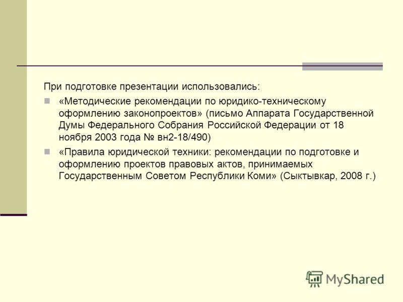 При подготовке презентации использовались: «Методические рекомендации по юридико-техническому оформлению законопроектов» (письмо Аппарата Государственной Думы Федерального Собрания Российской Федерации от 18 ноября 2003 года вн2-18/490) «Правила юрид
