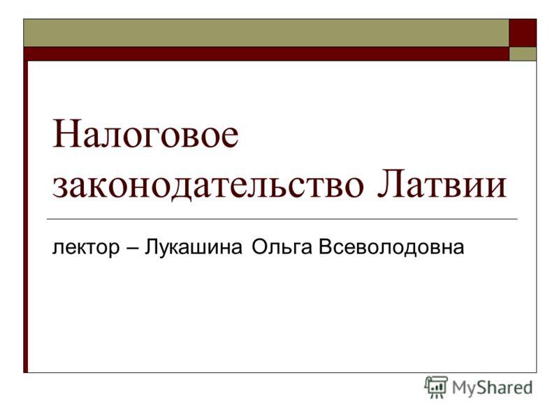 Налоговое законодательство Латвии лектор – Лукашина Ольга Всеволодовна