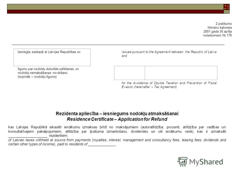 21 2.pielikums Ministru kabineta 2001.gada 30.aprīļa noteikumiem Nr.178 Issued pursuant to the Agreement between the Republic of Latvia and līgumu par nodokļu dubultās uzlikšanas un nodokļu nemaksāšanas novēršanu (turpmāk – nodokļu līgums) for the Av
