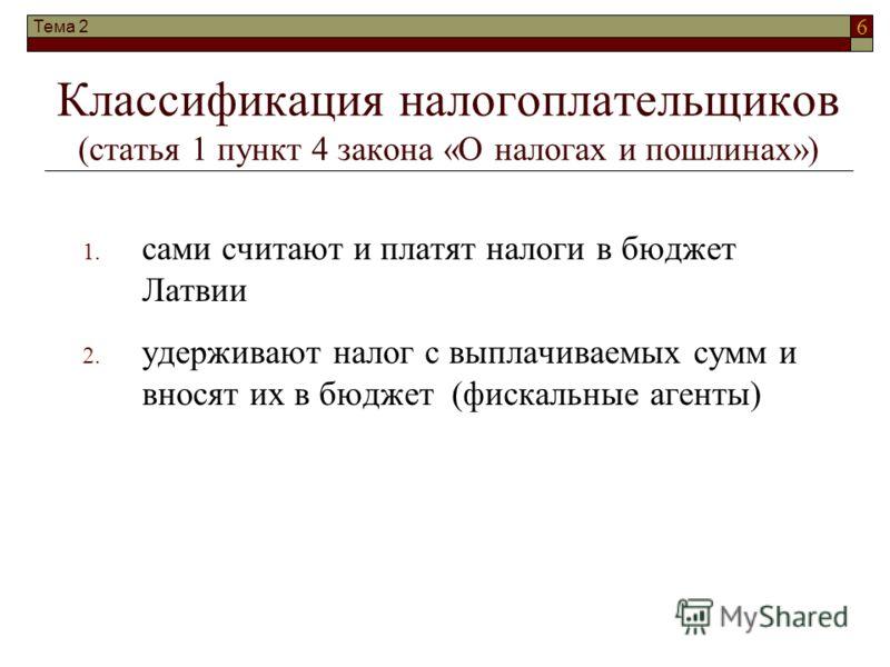 6 Тема 2 Классификация налогоплательщиков (статья 1 пункт 4 закона «О налогах и пошлинах») 1. сами считают и платят налоги в бюджет Латвии 2. удерживают налог с выплачиваемых сумм и вносят их в бюджет (фискальные агенты)