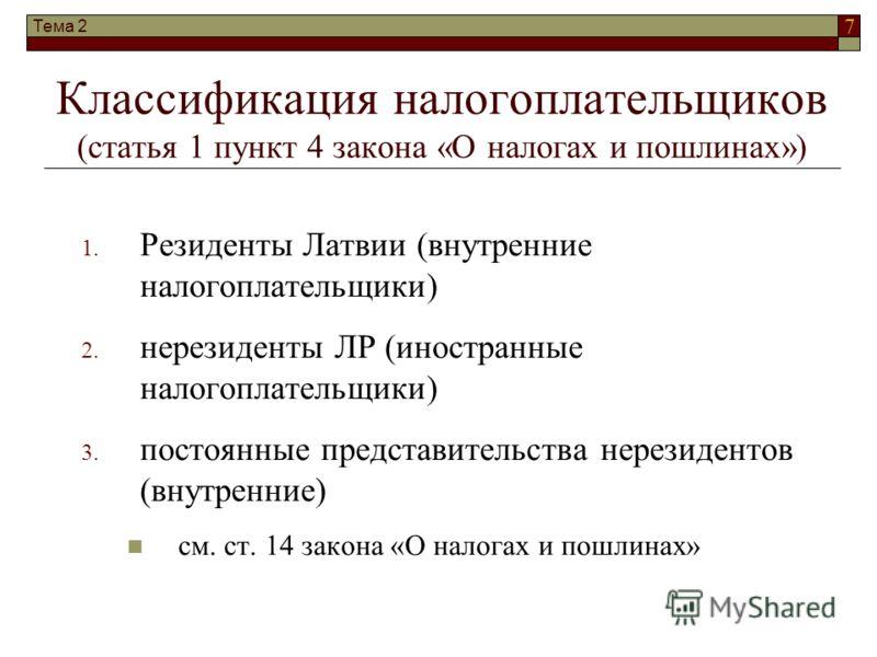 7 Тема 2 Классификация налогоплательщиков (статья 1 пункт 4 закона «О налогах и пошлинах») 1. Резиденты Латвии (внутренние налогоплательщики) 2. нерезиденты ЛР (иностранные налогоплательщики) 3. постоянные представительства нерезидентов (внутренние)