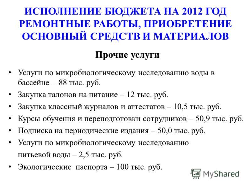ИСПОЛНЕНИЕ БЮДЖЕТА НА 2012 ГОД РЕМОНТНЫЕ РАБОТЫ, ПРИОБРЕТЕНИЕ ОСНОВНЫЙ СРЕДСТВ И МАТЕРИАЛОВ Прочие услуги Услуги по микробиологическому исследованию воды в бассейне –88 тыс. руб. Закупка талонов на питание – 12 тыс. руб. Закупка классный журналов и а