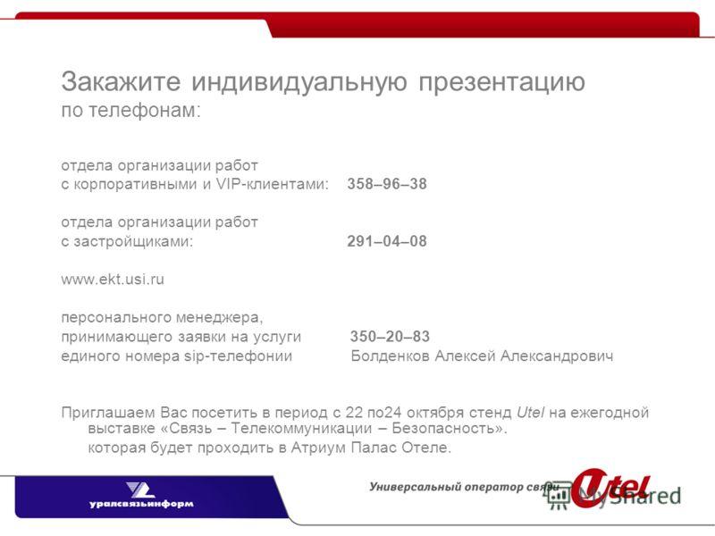 Закажите индивидуальную презентацию по телефонам: отдела организации работ с корпоративными и VIP-клиентами: 358–96–38 отдела организации работ с застройщиками: 291–04–08 www.ekt.usi.ru персонального менеджера, принимающего заявки на услуги 350–20–83