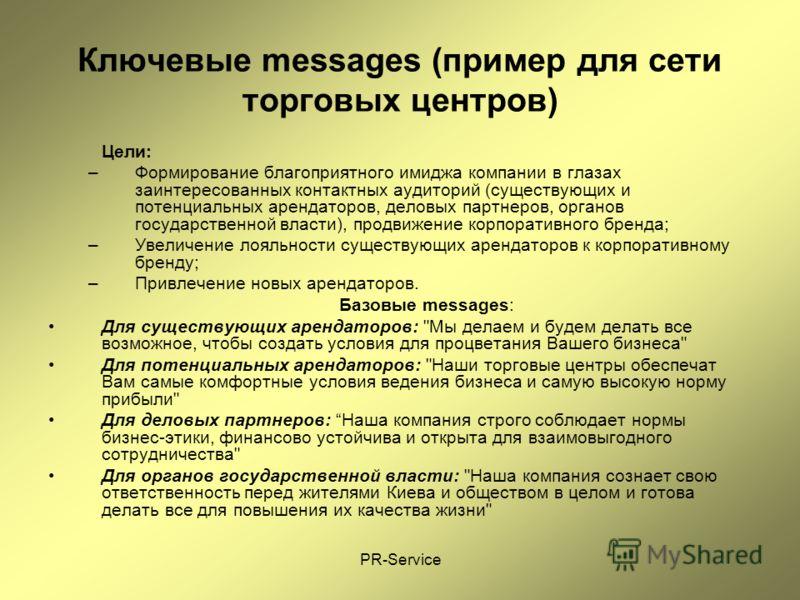 PR-Service Ключевые messages (пример для сети торговых центров) Цели: –Формирование благоприятного имиджа компании в глазах заинтересованных контактных аудиторий (существующих и потенциальных арендаторов, деловых партнеров, органов государственной вл