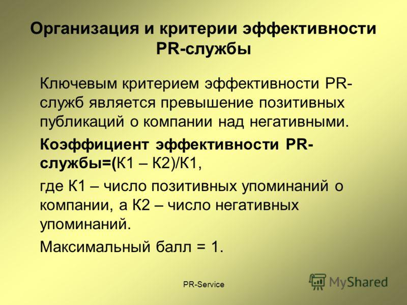 PR-Service Организация и критерии эффективности PR-службы Ключевым критерием эффективности PR- служб является превышение позитивных публикаций о компании над негативными. Коэффициент эффективности PR- службы=(К1 – К2)/К1, где К1 – число позитивных уп
