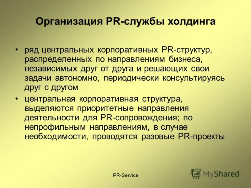 PR-Service Организация PR-службы холдинга ряд центральных корпоративных PR-структур, распределенных по направлениям бизнеса, независимых друг от друга и решающих свои задачи автономно, периодически консультируясь друг с другом центральная корпоративн