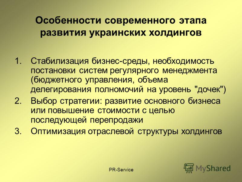 PR-Service Особенности современного этапа развития украинских холдингов 1.Стабилизация бизнес-среды, необходимость постановки систем регулярного менеджмента (бюджетного управления, объема делегирования полномочий на уровень