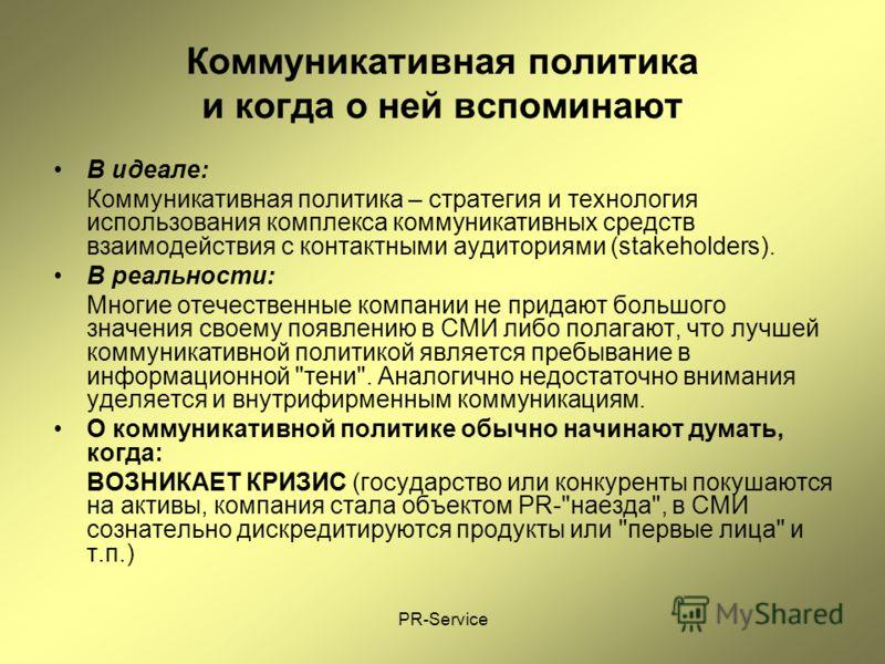 PR-Service Коммуникативная политика и когда о ней вспоминают В идеале: Коммуникативная политика – стратегия и технология использования комплекса коммуникативных средств взаимодействия с контактными аудиториями (stakeholders). В реальности: Многие оте
