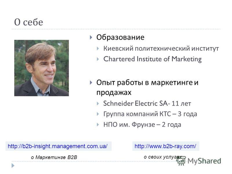О себе Образование Киевский политехнический институт Chartered Institute of Marketing Опыт работы в маркетинге и продажах Schneider Electric SA- 11 лет Группа компаний КТС – 3 года НПО им. Фрунзе – 2 года http://b2b-insight.management.com.ua/ о Марке