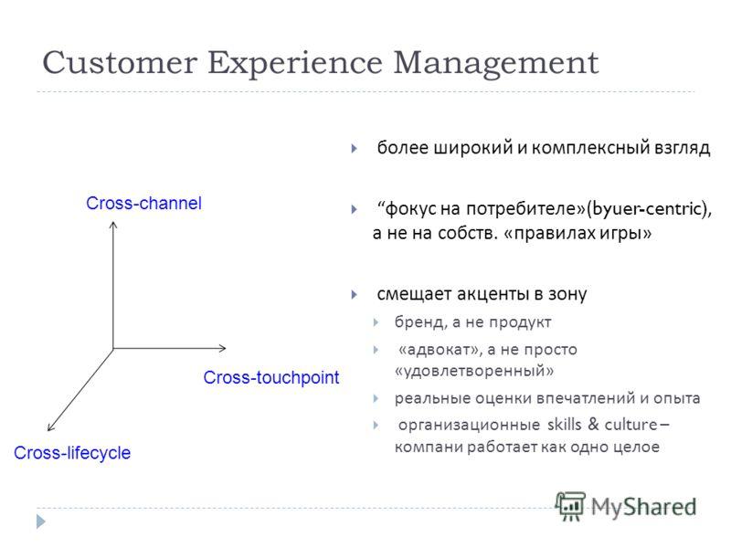 23 Cross-touchpoint Cross-channel Cross-lifecycle более широкий и комплексный взгляд фокус на потребителе »(byuer-centric), а не на собств. « правилах игры » смещает акценты в зону бренд, а не продукт « адвокат », а не просто « удовлетворенный » реал