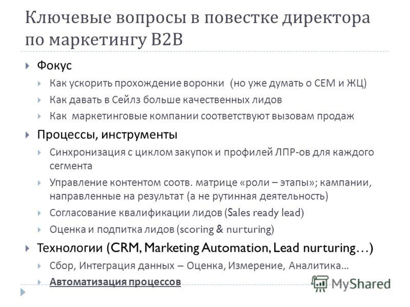 Ключевые вопросы в повестке директора по маркетингу В 2 В Фокус Как ускорить прохождение воронки ( но уже думать о СЕМ и ЖЦ ) Как давать в Сейлз больше качественных лидов Как маркетинговые компании соответствуют вызовам продаж Процессы, инструменты С