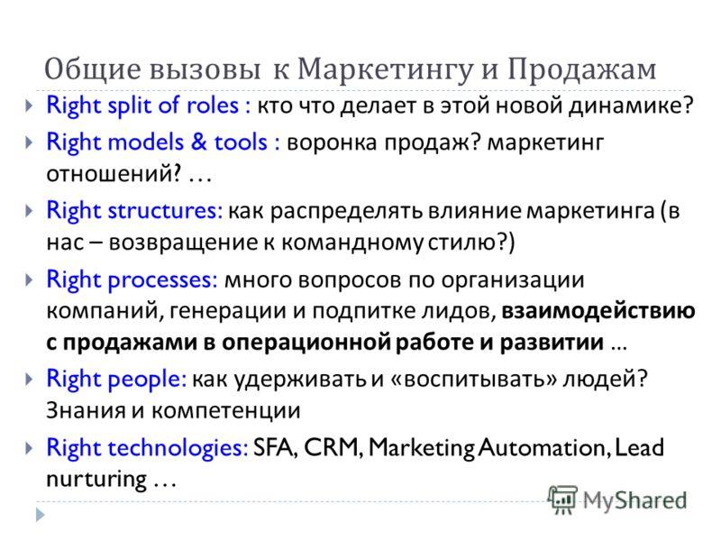 Общие вызовы к Маркетингу и Продажам Right split of roles : кто что делает в этой новой динамике ? Right models & tools : воронка продаж ? маркетинг отношений ? … Right structures: как распределять влияние маркетинга ( в нас – возвращение к командном