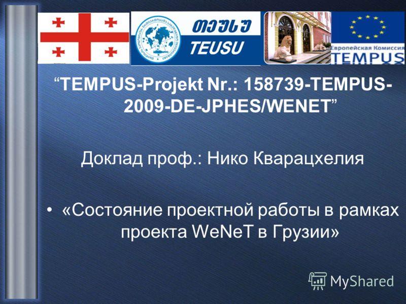 TEMPUS-Projekt Nr.: 158739-TEMPUS- 2009-DE-JPHES/WENET Доклад проф.: Нико Кварацхелия «Состояние проектной работы в рамках проекта WeNeT в Грузии»